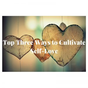 Top Three Ways to Cultivate Self-Love
